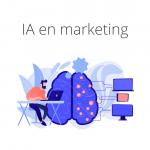 IA en marketing, ¿cómo beneficia a tu empresa?